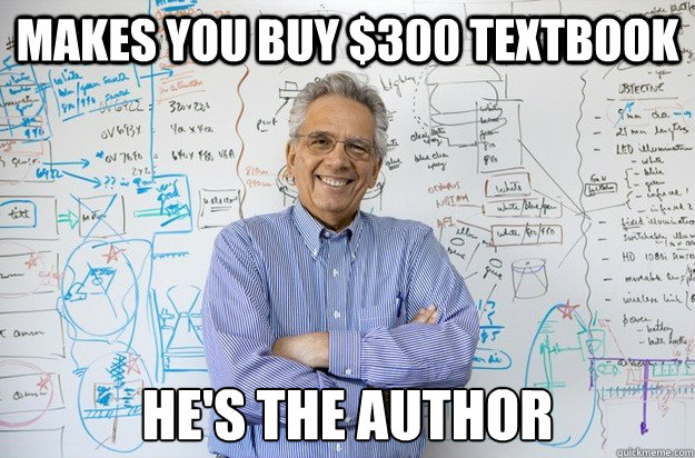 makes you buy 300 textbook hes the author - Engineering Professor