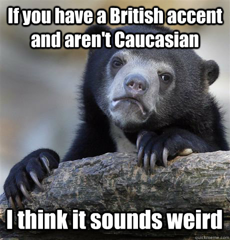 if you have a british accent and arent caucasian i think i - Confession Bear