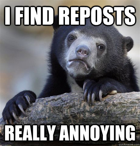 i find reposts really annoying - Confession Bear