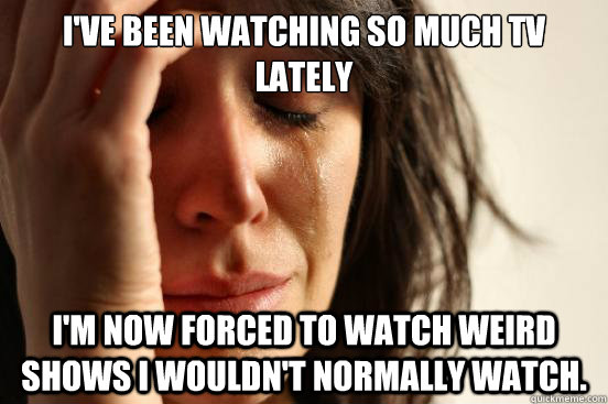 ive been watching so much tv lately im now forced to watch - First World Problems
