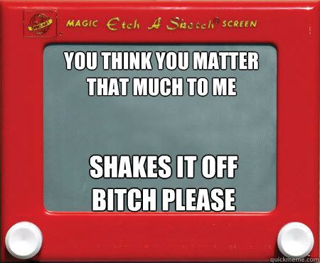you think you matter that much to me shakes it off bitch ple - Good Guy Etch A Sketch