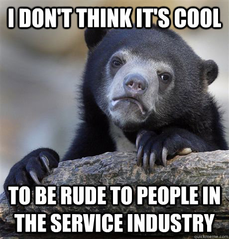 i dont think its cool to be rude to people in the service - Confession Bear
