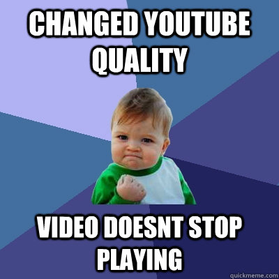 changed youtube quality video doesnt stop playing - Success Kid