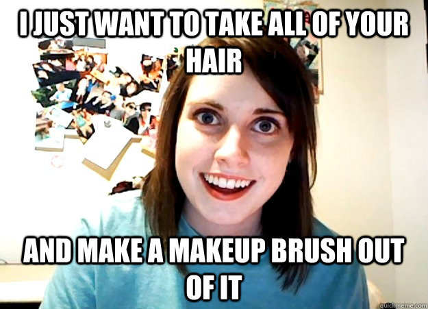 i just want to take all of your hair and make a makeup brush - Overly Attached Girlfriend