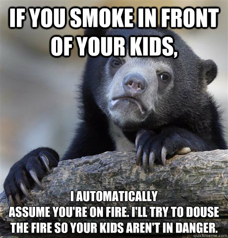 if you smoke in front of your kids i automatically assume y - Confession Bear