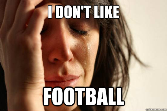 i dont like football - First World Problems