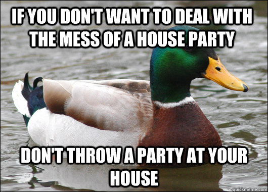 if you dont want to deal with the mess of a house party don - Actual Advice Mallard