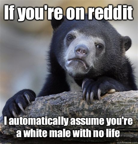 If youre on reddit I automatically assume youre a white male - Confession Bear