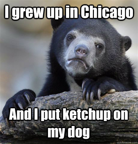 i grew up in chicago and i put ketchup on my dog - Confession Bear