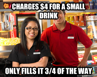 charges 4 for a small drink only fills it 34 of the way - Scumbag Movie Theater Employee
