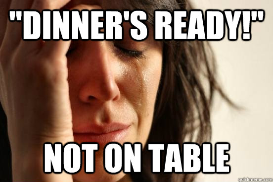 dinners ready not on table - First World Problems - Salad Dressing