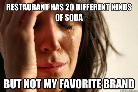 restaurant has 20 different kinds of soda but not my favorit - First World Problems