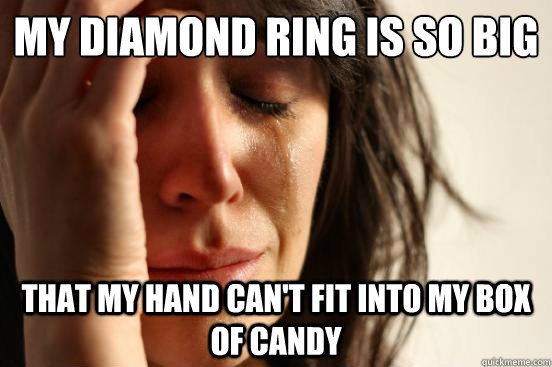 my diamond ring is so big that my hand cant fit into my box - First World Problems