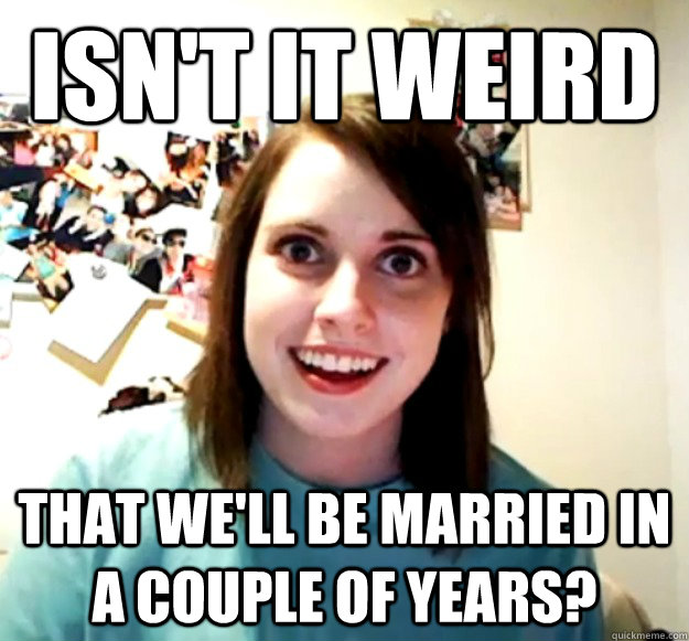 isnt it weird that well be married in a couple of years - Overly Attached Girlfriend