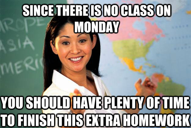 since there is no class on monday you should have plenty of - Unhelpful High School Teacher