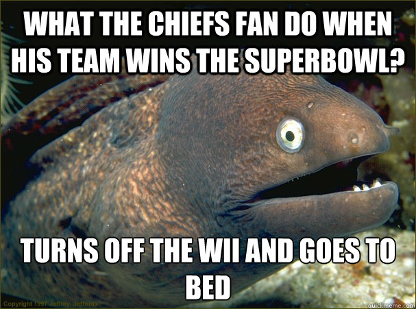 what the chiefs fan do when his team wins the superbowl tur - Bad Joke Eel