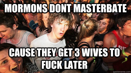 mormons dont masterbate cause they get 3 wives to fuck later - Sudden Clarity Clarence