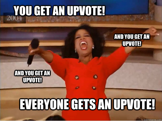 you get an upvote everyone gets an upvote and you get an u - oprah you get a car