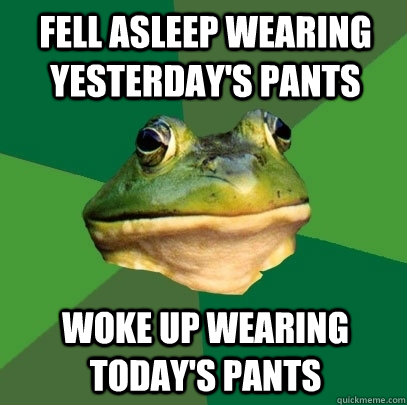 fell asleep wearing yesterdays pants woke up wearing today - Foul Bachelor Frog