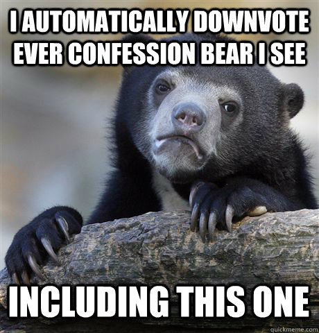 i automatically downvote ever confession bear i see includin - Confession Bear