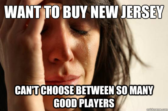 want to buy new jersey cant choose between so many good pla - First World Problems