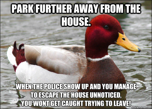 park further away from the house when the police show up an - Malicious Advice Mallard