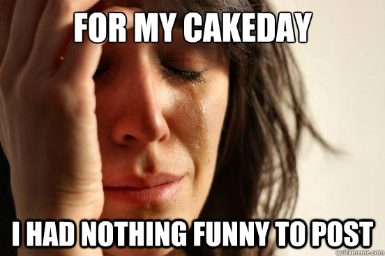 for my cakeday i had nothing funny to post - First World Problems
