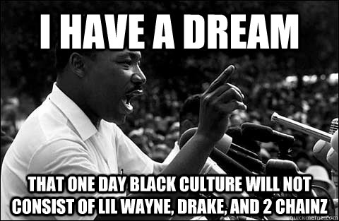 i have a dream that one day black culture will not consist o - MLK meme