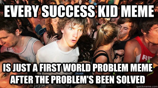 every success kid meme is just a first world problem meme af - Sudden Clarity Clarence