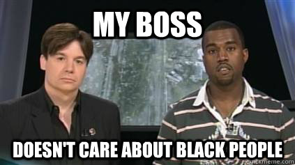my boss doesnt care about black people - kanyemlk