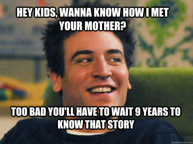 hey kids wanna know how i met your mother too bad youll h - Ted mosby How i met your mother