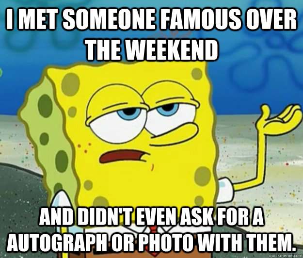 i met someone famous over the weekend and didnt even ask fo - Tough Spongebob