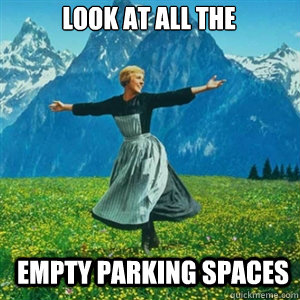 look at all the empty parking spaces - And look at all the fucks I give