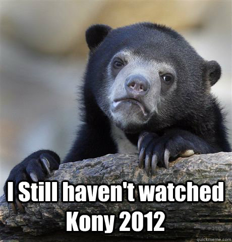 i still havent watched kony 2012 - Confession Bear