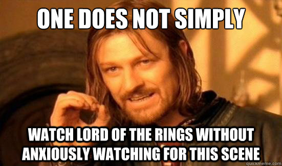 one does not simply watch lord of the rings without anxiousl - Boromir