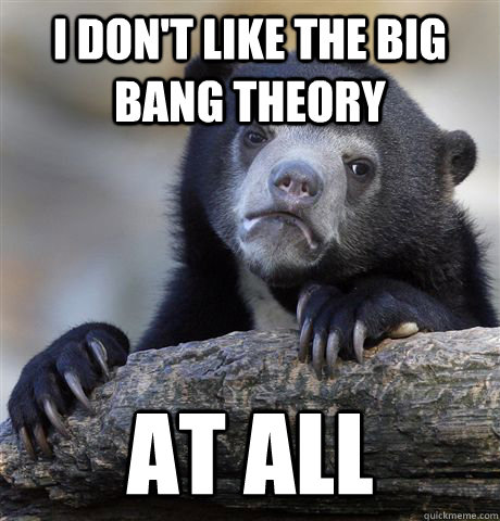 i dont like the big bang theory at all - Confession Bear
