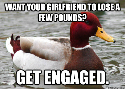 want your girlfriend to lose a few pounds get engaged - Malicious Advice Mallard