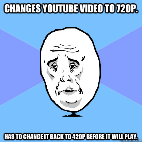 changes youtube video to 720p has to change it back to 420p - Okay Guy