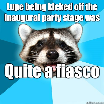 Lupe being kicked off the inaugural party stage was Its impo - Lame Pun Coon