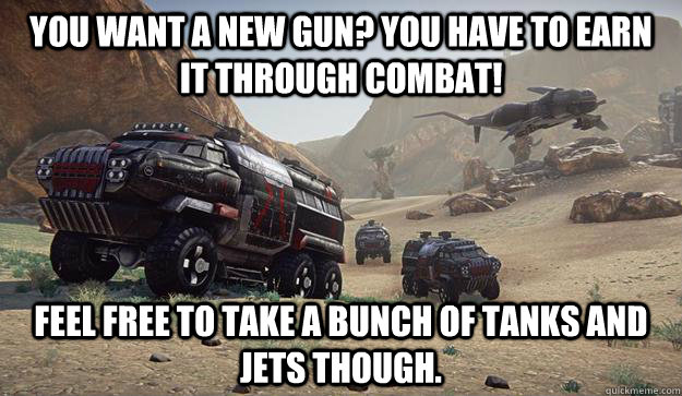 you want a new gun you have to earn it through combat feel -