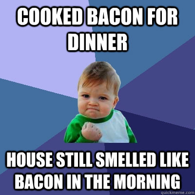 cooked bacon for dinner house still smelled like bacon in th - Success Kid
