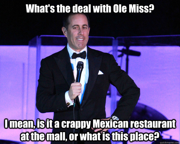 whats the deal with ole miss i mean is it a crappy mexica - Generic Comedian Seinfeld