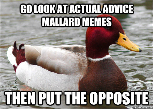 go look at actual advice mallard memes then put the opposite - Malicious Advice Mallard