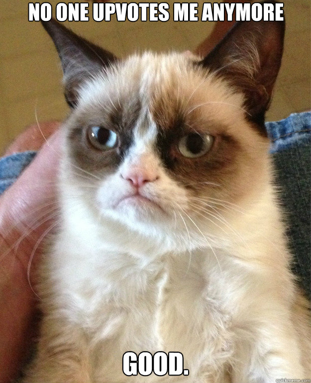 no one upvotes me anymore good - Grumpy Cat