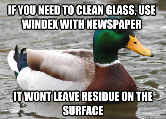 if you need to clean glass use windex with newspaper it won - Actual Advice Mallard