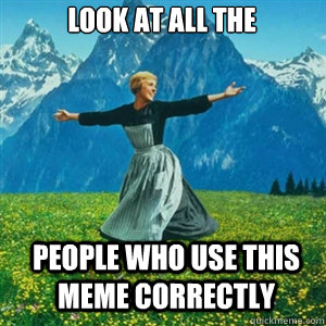 look at all the people who use this meme correctly - And look at all the fucks I give