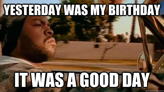 yesterday was my birthday it was a good day - Today was a good day