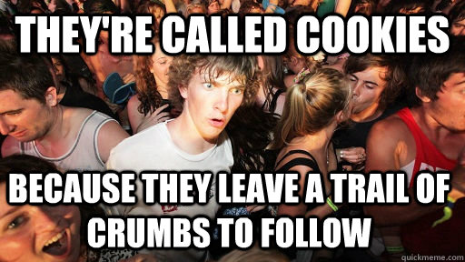 theyre called cookies because they leave a trail of crumbs  - Sudden Clarity Clarence