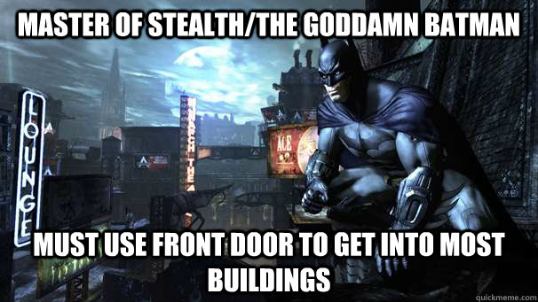master of stealththe goddamn batman must use front door to  - 