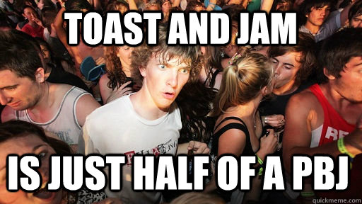 toast and jam is just half of a pbj - Sudden Clarity Clarence